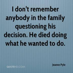 Jeanne Pyle  - I don't remember anybody in the family questioning his decision. He died doing what he wanted to do.