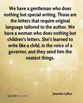 Jeannine LaRue  - We have a gentleman who does nothing but special writing. Those are the letters that require original language tailored to the author. We have a woman who does nothing but children's letters. She's learned to write like a child, in the voice of a governor, and they send him the neatest things.