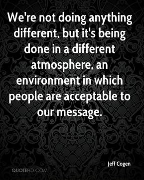 Jeff Cogen  - We're not doing anything different, but it's being done in a different atmosphere, an environment in which people are acceptable to our message.
