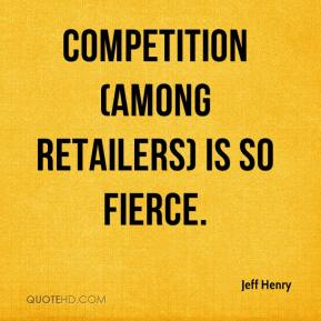 Jeff Henry  - Competition (among retailers) is so fierce.