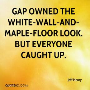 Jeff Henry  - Gap owned the white-wall-and-maple-floor look. But everyone caught up.