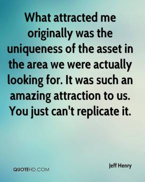 Jeff Henry  - What attracted me originally was the uniqueness of the asset in the area we were actually looking for. It was such an amazing attraction to us. You just can't replicate it.