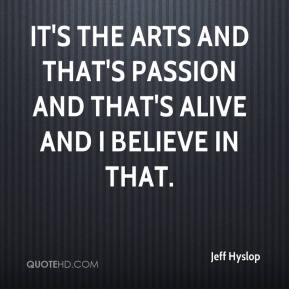 Jeff Hyslop  - It's the arts and that's passion and that's alive and I believe in that.