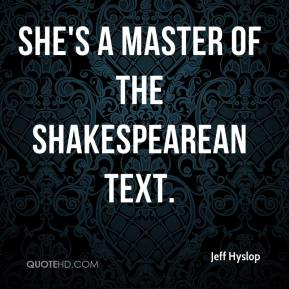 Jeff Hyslop  - She's a master of the Shakespearean text.