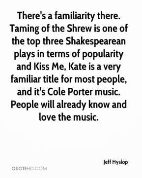 Jeff Hyslop  - There's a familiarity there. Taming of the Shrew is one of the top three Shakespearean plays in terms of popularity and Kiss Me, Kate is a very familiar title for most people, and it's Cole Porter music. People will already know and love the music.