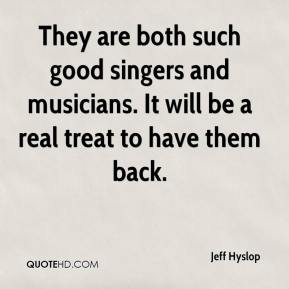 They are both such good singers and musicians. It will be a real treat to have them back.