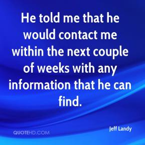 He told me that he would contact me within the next couple of weeks with any information that he can find.