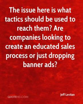 Jeff Levitan  - The issue here is what tactics should be used to reach them? Are companies looking to create an educated sales process or just dropping banner ads?