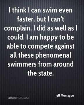 Jeff Montague  - I think I can swim even faster, but I can't complain. I did as well as I could. I am happy to be able to compete against all these phenomenal swimmers from around the state.