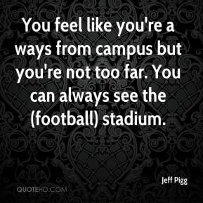 Jeff Pigg  - You feel like you're a ways from campus but you're not too far. You can always see the (football) stadium.