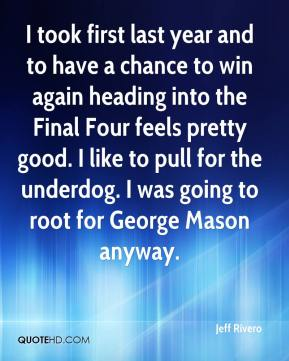 I took first last year and to have a chance to win again heading into the Final Four feels pretty good. I like to pull for the underdog. I was going to root for George Mason anyway.