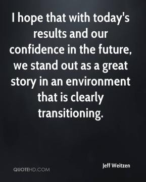 Jeff Weitzen  - I hope that with today's results and our confidence in the future, we stand out as a great story in an environment that is clearly transitioning.