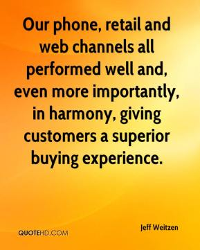 Jeff Weitzen  - Our phone, retail and web channels all performed well and, even more importantly, in harmony, giving customers a superior buying experience.