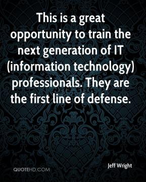 Jeff Wright  - This is a great opportunity to train the next generation of IT (information technology) professionals. They are the first line of defense.