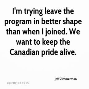 Jeff Zimmerman  - I'm trying leave the program in better shape than when I joined. We want to keep the Canadian pride alive.