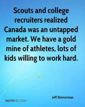 Jeff Zimmerman  - Scouts and college recruiters realized Canada was an untapped market. We have a gold mine of athletes, lots of kids willing to work hard.