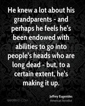 Jeffrey Eugenides - He knew a lot about his grandparents - and perhaps he feels he's been endowed with abilities to go into people's heads who are long dead - but, to a certain extent, he's making it up.