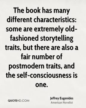 Jeffrey Eugenides - The book has many different characteristics: some are extremely old-fashioned storytelling traits, but there are also a fair number of postmodern traits, and the self-consciousness is one.
