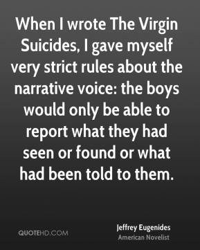 Jeffrey Eugenides - When I wrote The Virgin Suicides, I gave myself very strict rules about the narrative voice: the boys would only be able to report what they had seen or found or what had been told to them.