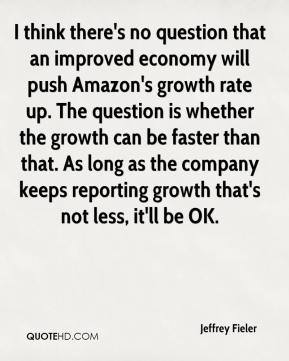 Jeffrey Fieler  - I think there's no question that an improved economy will push Amazon's growth rate up. The question is whether the growth can be faster than that. As long as the company keeps reporting growth that's not less, it'll be OK.