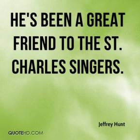 Jeffrey Hunt  - He's been a great friend to the St. Charles Singers.