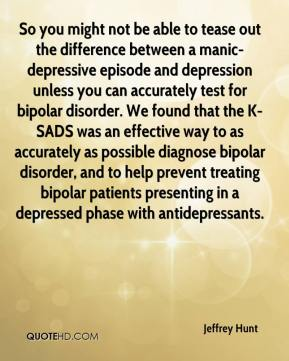 Jeffrey Hunt  - So you might not be able to tease out the difference between a manic-depressive episode and depression unless you can accurately test for bipolar disorder. We found that the K-SADS was an effective way to as accurately as possible diagnose bipolar disorder, and to help prevent treating bipolar patients presenting in a depressed phase with antidepressants.