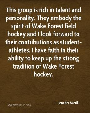 Jennifer Averill  - This group is rich in talent and personality. They embody the spirit of Wake Forest field hockey and I look forward to their contributions as student-athletes. I have faith in their ability to keep up the strong tradition of Wake Forest hockey.