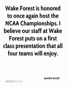 Jennifer Averill  - Wake Forest is honored to once again host the NCAA Championships. I believe our staff at Wake Forest puts on a first class presentation that all four teams will enjoy.