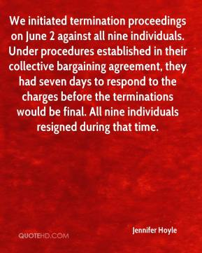 Jennifer Hoyle  - We initiated termination proceedings on June 2 against all nine individuals. Under procedures established in their collective bargaining agreement, they had seven days to respond to the charges before the terminations would be final. All nine individuals resigned during that time.