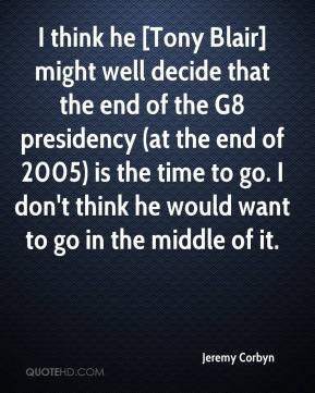 Jeremy Corbyn  - I think he [Tony Blair] might well decide that the end of the G8 presidency (at the end of 2005) is the time to go. I don't think he would want to go in the middle of it.