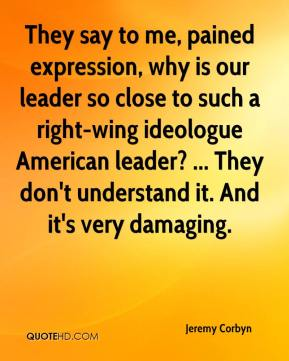 They say to me, pained expression, why is our leader so close to such a right-wing ideologue American leader? ... They don't understand it. And it's very damaging.