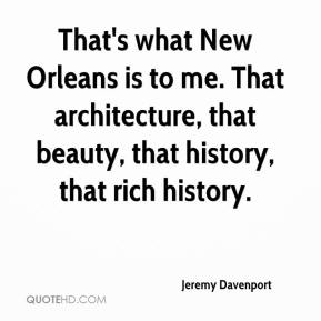 Jeremy Davenport  - That's what New Orleans is to me. That architecture, that beauty, that history, that rich history.