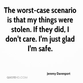 Jeremy Davenport  - The worst-case scenario is that my things were stolen. If they did, I don't care. I'm just glad I'm safe.