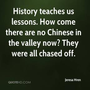Jeresa Hren  - History teaches us lessons. How come there are no Chinese in the valley now? They were all chased off.