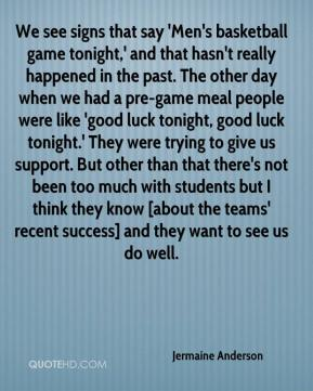 Jermaine Anderson  - We see signs that say 'Men's basketball game tonight,' and that hasn't really happened in the past. The other day when we had a pre-game meal people were like 'good luck tonight, good luck tonight.' They were trying to give us support. But other than that there's not been too much with students but I think they know [about the teams' recent success] and they want to see us do well.