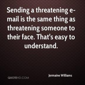 Jermaine Williams  - Sending a threatening e-mail is the same thing as threatening someone to their face. That's easy to understand.
