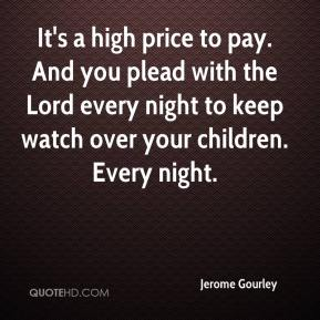 Jerome Gourley  - It's a high price to pay. And you plead with the Lord every night to keep watch over your children. Every night.