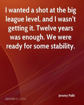 Jeromy Palki  - I wanted a shot at the big league level, and I wasn't getting it. Twelve years was enough. We were ready for some stability.
