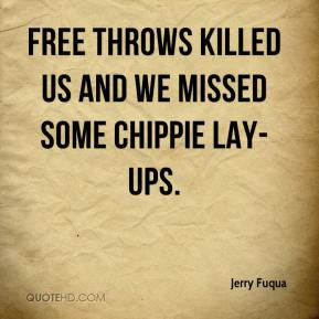 Jerry Fuqua  - Free throws killed us and we missed some chippie lay-ups.