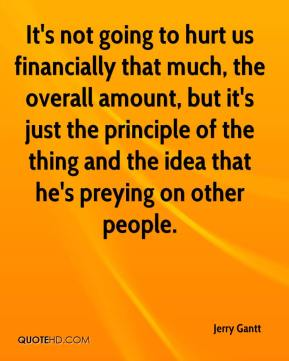 Jerry Gantt  - It's not going to hurt us financially that much, the overall amount, but it's just the principle of the thing and the idea that he's preying on other people.