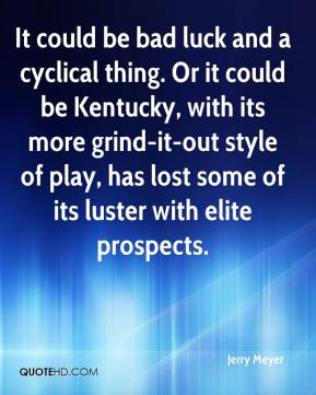 Jerry Meyer  - It could be bad luck and a cyclical thing. Or it could be Kentucky, with its more grind-it-out style of play, has lost some of its luster with elite prospects.