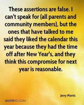 Jerry Morris  - These assertions are false. I can't speak for (all parents and community members), but the ones that have talked to me said they liked the calendar this year because they had the time off after New Year's, and they think this compromise for next year is reasonable.