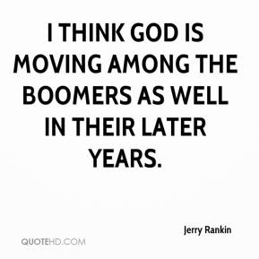 Jerry Rankin  - I think God is moving among the boomers as well in their later years.