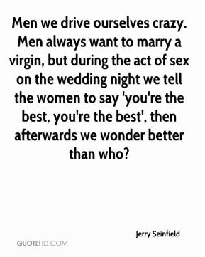 Men we drive ourselves crazy. Men always want to marry a virgin, but during the act of sex on the wedding night we tell the women to say 'you're the best, you're the best', then afterwards we wonder better than who?