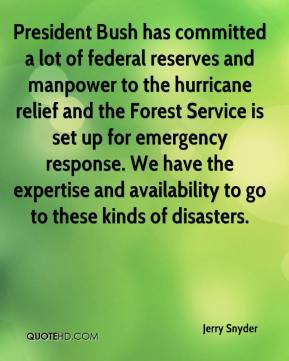 Jerry Snyder  - President Bush has committed a lot of federal reserves and manpower to the hurricane relief and the Forest Service is set up for emergency response. We have the expertise and availability to go to these kinds of disasters.