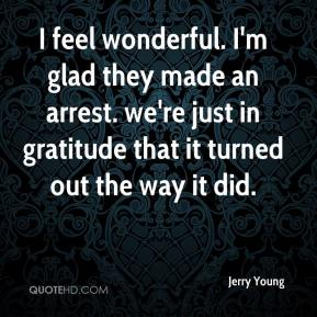 Jerry Young  - I feel wonderful. I'm glad they made an arrest. we're just in gratitude that it turned out the way it did.