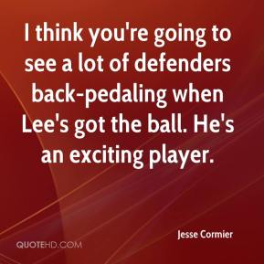 Jesse Cormier  - I think you're going to see a lot of defenders back-pedaling when Lee's got the ball. He's an exciting player.