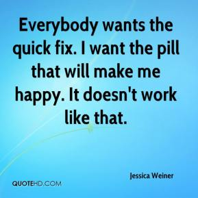 Jessica Weiner  - Everybody wants the quick fix. I want the pill that will make me happy. It doesn't work like that.