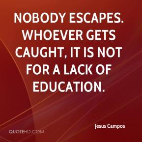 Jesus Campos  - Nobody escapes. Whoever gets caught, it is not for a lack of education.