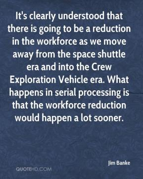 Jim Banke  - It's clearly understood that there is going to be a reduction in the workforce as we move away from the space shuttle era and into the Crew Exploration Vehicle era. What happens in serial processing is that the workforce reduction would happen a lot sooner.